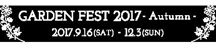 GARDEN FEST 2017 - Autumn - 2017.9.16(SAT) - 12.3(SUN)