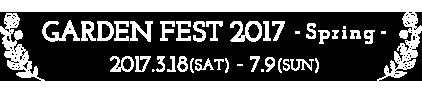 GARDEN FEST 2017 - Spring - 2017.3.18(SAT) - 7.9(SUN)