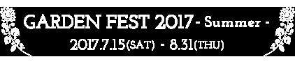 GARDEN FEST 2017 - Summer - 2017.7.15(SAT) - 8.31(THU)